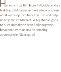 ere's a little film from Futboldelavida's last trip to Nicaragua- have a look and see what we're up to! Share the film and help us help the children of! A big thanks goes to our filmmaker Karen Sollihaug who have been with us on the amazing adventure in Nicaragua:) H
